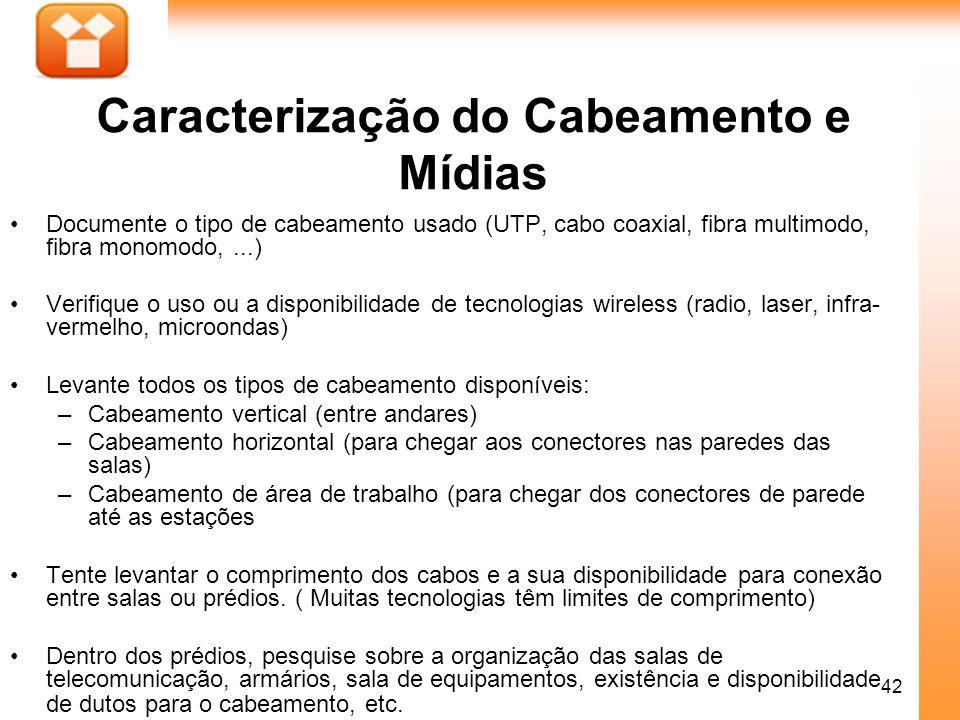 42 Caracterização do Cabeamento e Mídias Documente o tipo de cabeamento usado (UTP, cabo coaxial, fibra multimodo, fibra monomodo,...) Verifique o uso