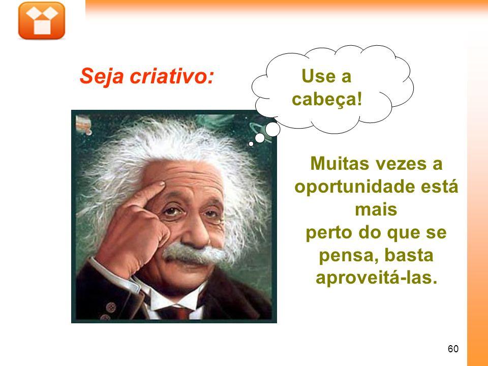 60 Seja criativo: Muitas vezes a oportunidade está mais perto do que se pensa, basta aproveitá-las. Use a cabeça!
