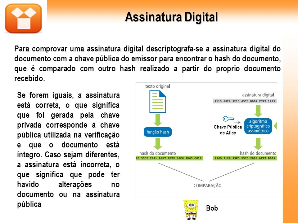 Assinatura Digital Para comprovar uma assinatura digital descriptografa-se a assinatura digital do documento com a chave pública do emissor para encon