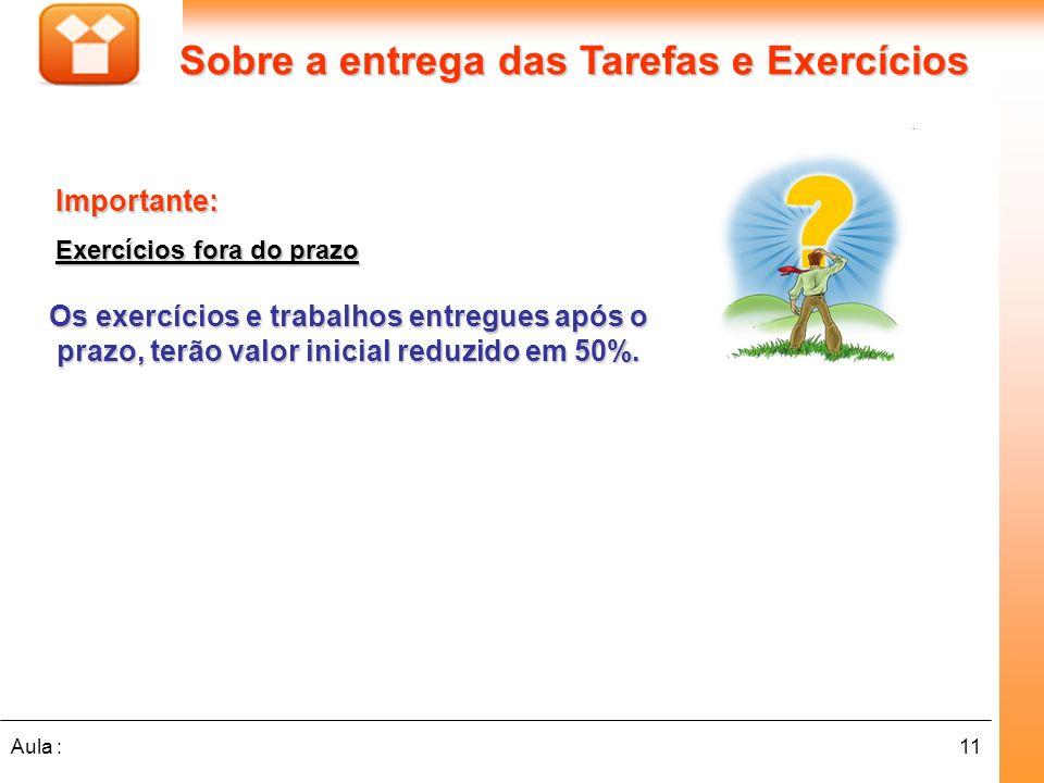 11Aula : Os exercícios e trabalhos entregues após o prazo, terão valor inicial reduzido em 50%. Sobre a entrega das Tarefas e Exercícios Importante: E