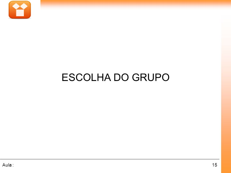 15Aula : ESCOLHA DO GRUPO