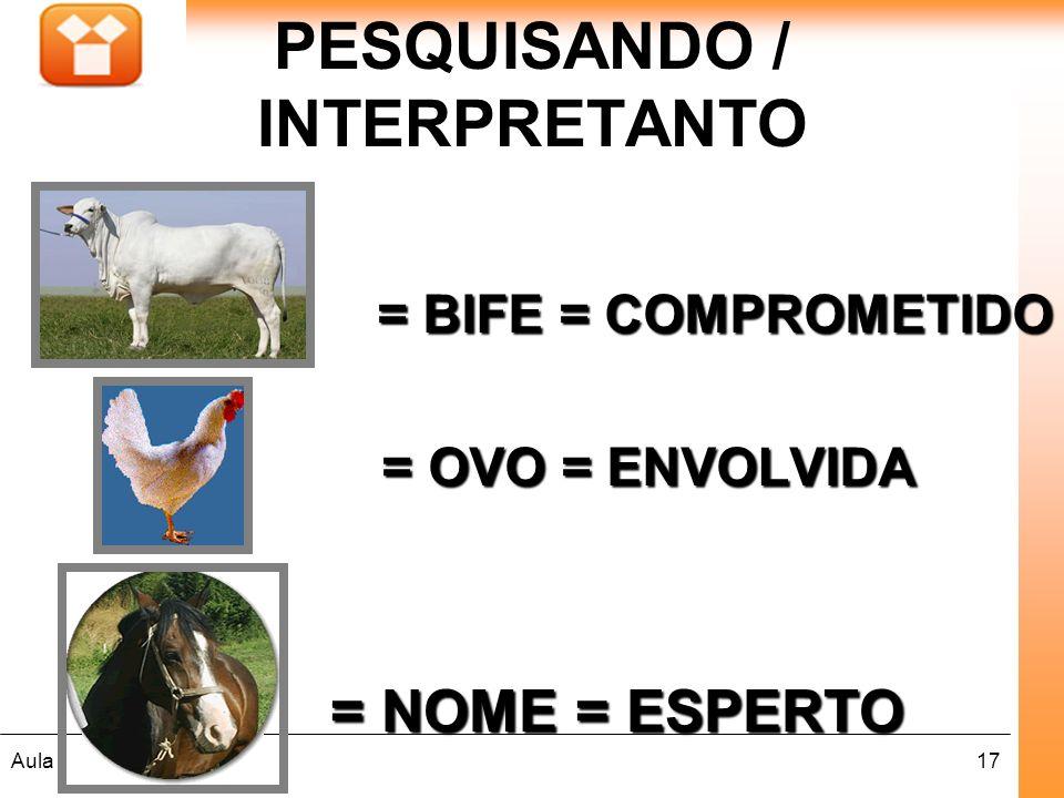 17Aula : PESQUISANDO / INTERPRETANTO = BIFE = COMPROMETIDO = BIFE = COMPROMETIDO = OVO = ENVOLVIDA = OVO = ENVOLVIDA = NOME = ESPERTO = NOME = ESPERTO