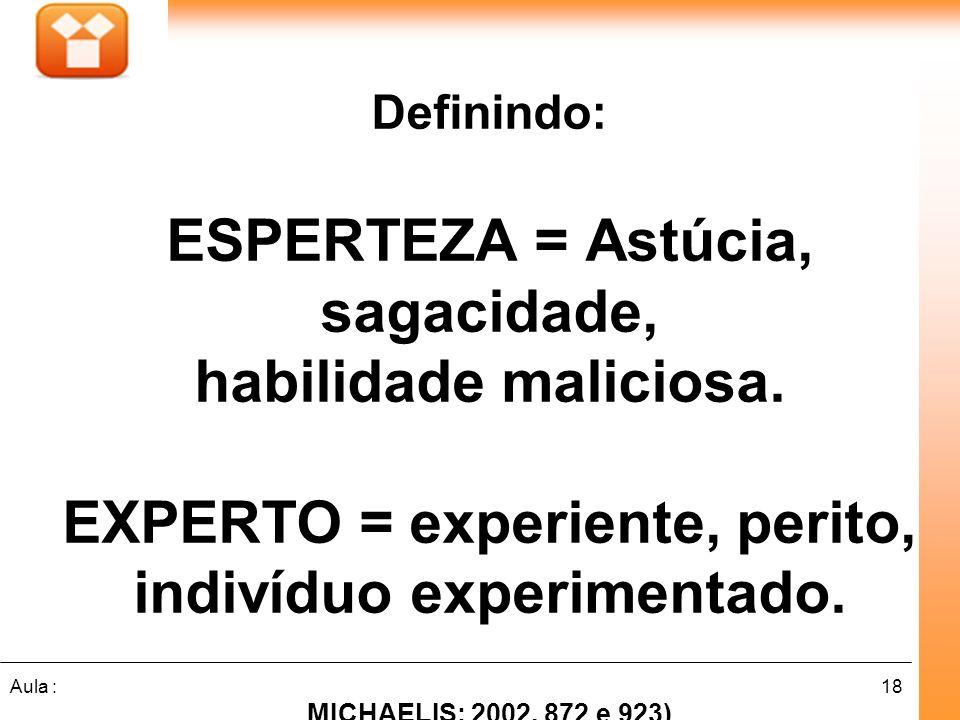 18Aula : Definindo: ESPERTEZA = Astúcia, sagacidade, habilidade maliciosa. EXPERTO = experiente, perito, indivíduo experimentado. MICHAELIS: 2002, 872