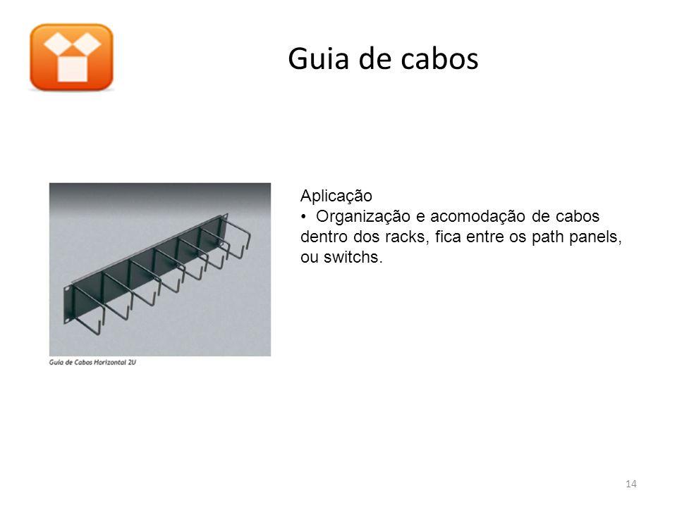 Guia de cabos Aplicação Organização e acomodação de cabos dentro dos racks, fica entre os path panels, ou switchs. 14