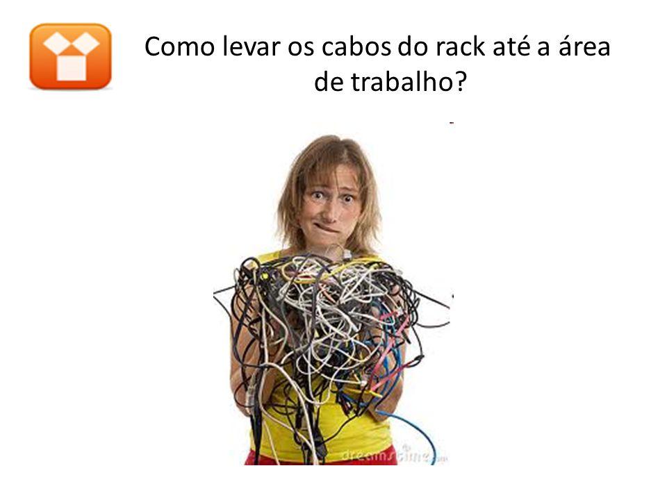 Como levar os cabos do rack até a área de trabalho?