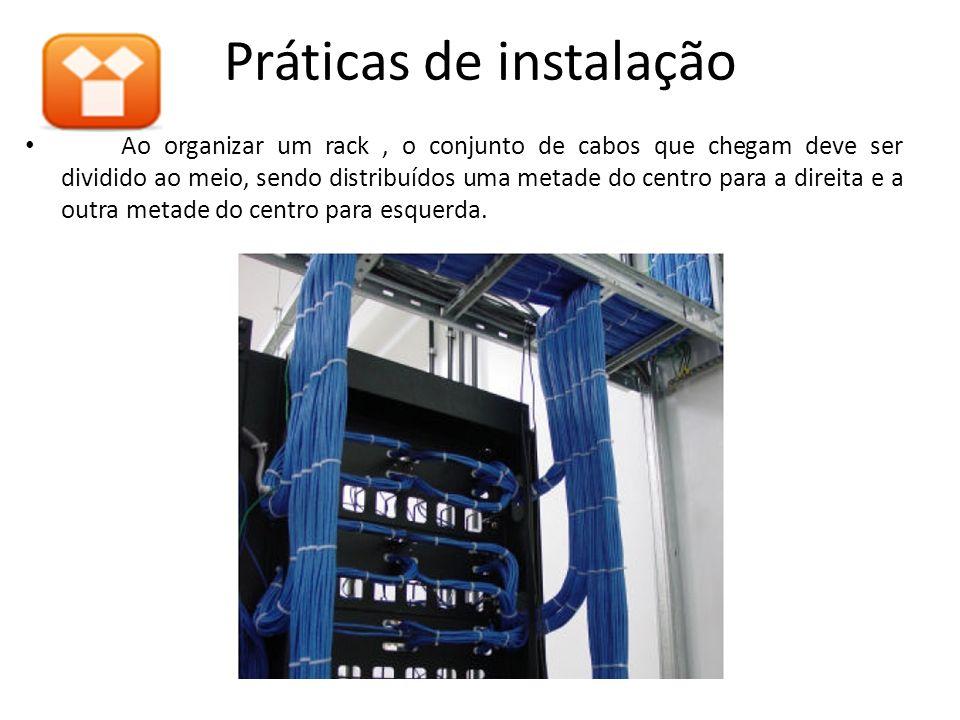 Práticas de instalação Ao organizar um rack, o conjunto de cabos que chegam deve ser dividido ao meio, sendo distribuídos uma metade do centro para a