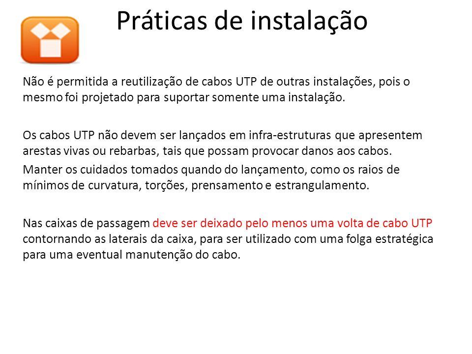 Não é permitida a reutilização de cabos UTP de outras instalações, pois o mesmo foi projetado para suportar somente uma instalação. Os cabos UTP não d