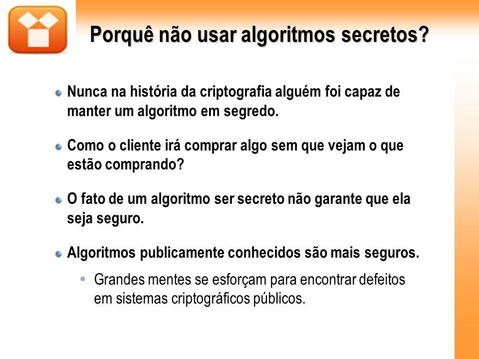 Porquê não usar algoritmos secretos? Nunca na história da criptografia alguém foi capaz de manter um algoritmo em segredo. Como o cliente irá comprar