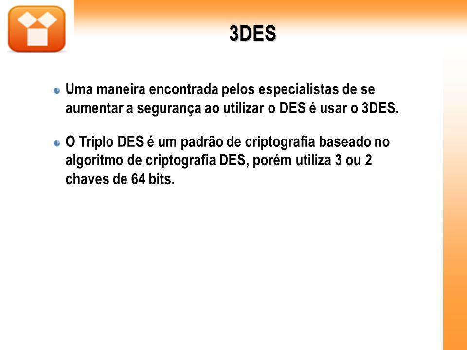 3DES Uma maneira encontrada pelos especialistas de se aumentar a segurança ao utilizar o DES é usar o 3DES. O Triplo DES é um padrão de criptografia b