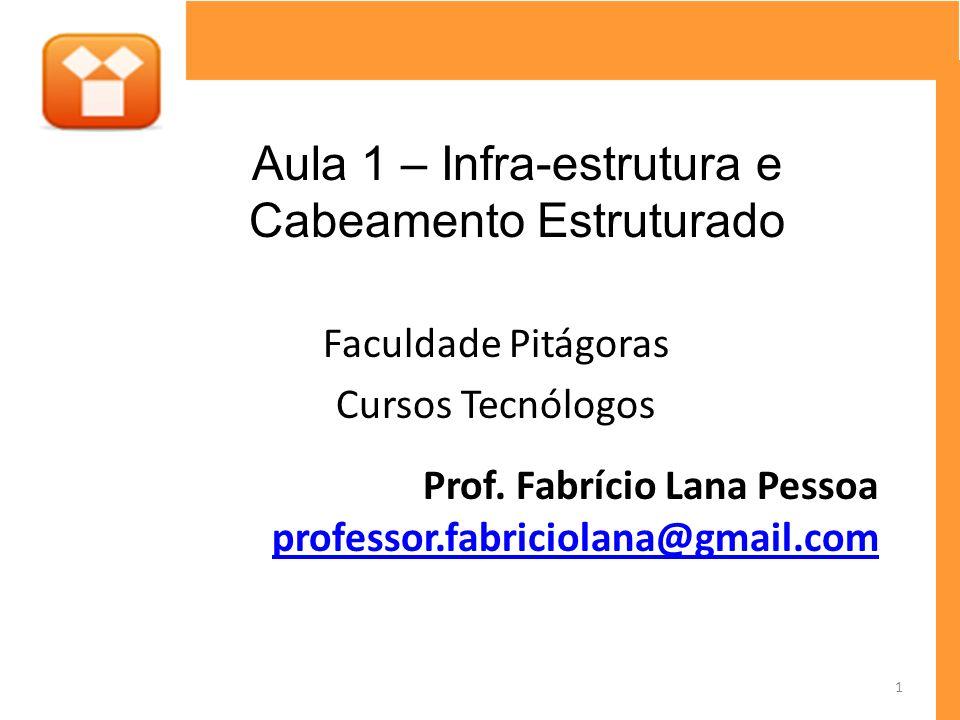 Faculdade Pitágoras Cursos Tecnólogos Prof. Fabrício Lana Pessoa professor.fabriciolana@gmail.com Aula 1 – Infra-estrutura e Cabeamento Estruturado 1