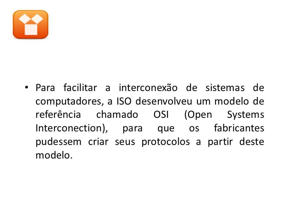 Para facilitar a interconexão de sistemas de computadores, a ISO desenvolveu um modelo de referência chamado OSI (Open Systems Interconection), para q