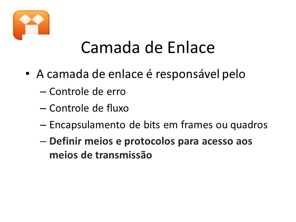 Camada de Enlace A camada de enlace é responsável pelo – Controle de erro – Controle de fluxo – Encapsulamento de bits em frames ou quadros – Definir