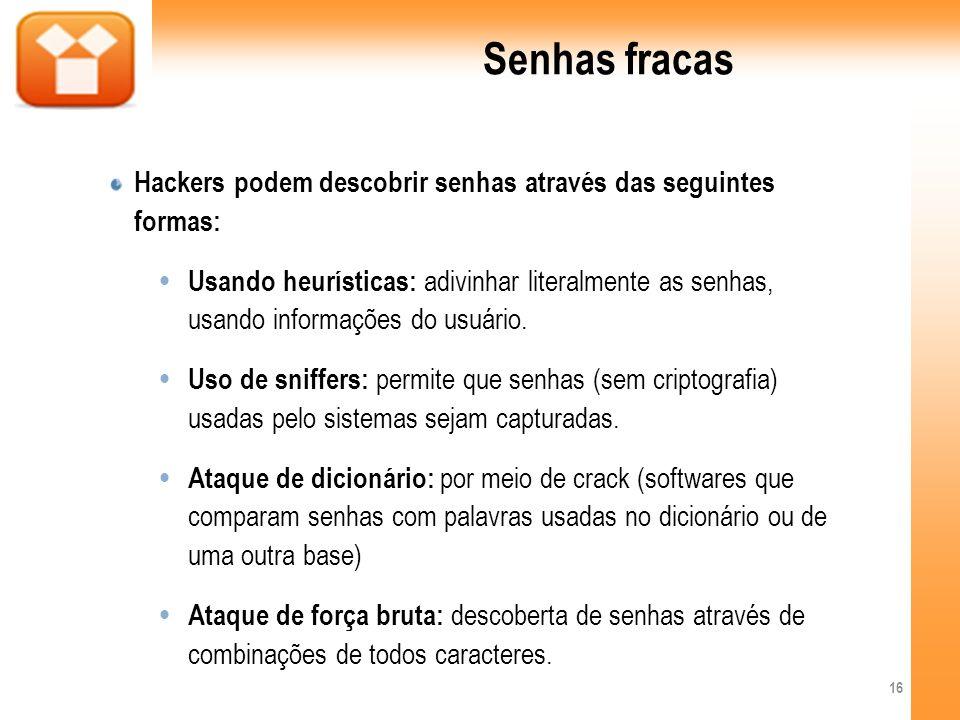 Senhas fracas Hackers podem descobrir senhas através das seguintes formas: Usando heurísticas: adivinhar literalmente as senhas, usando informações do