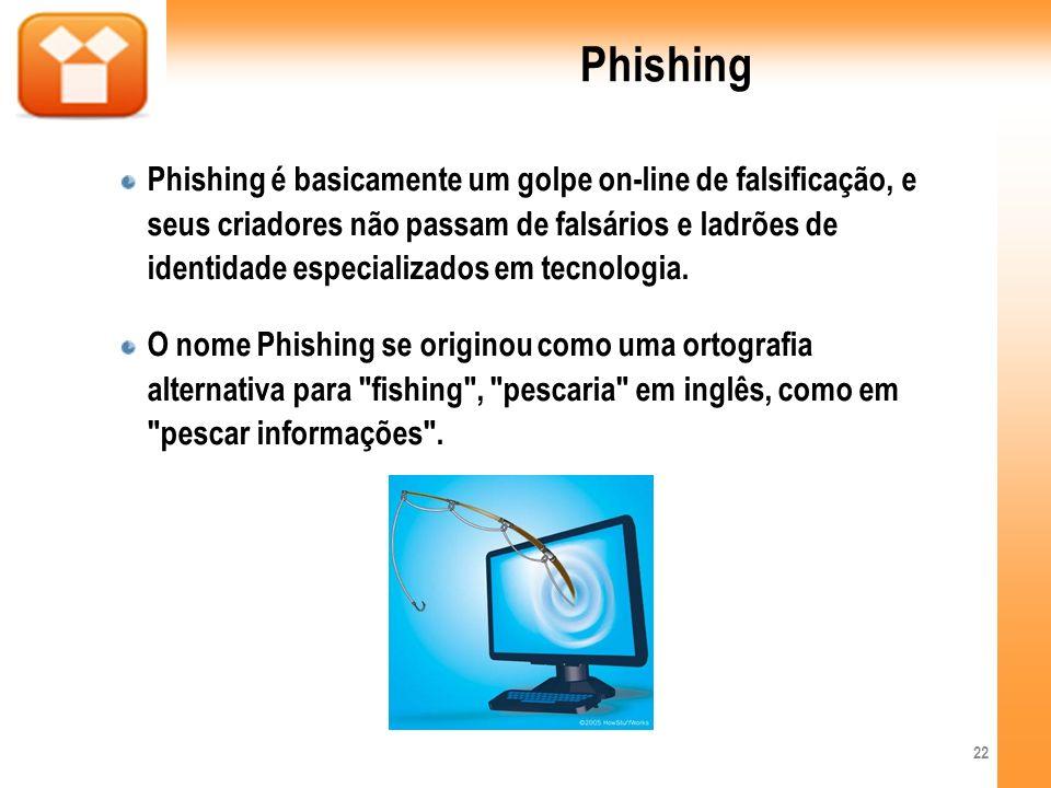 Phishing Phishing é basicamente um golpe on-line de falsificação, e seus criadores não passam de falsários e ladrões de identidade especializados em t