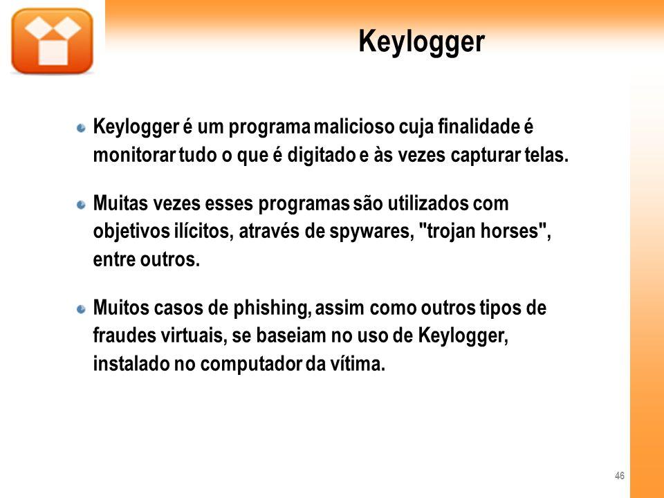 Keylogger Keylogger é um programa malicioso cuja finalidade é monitorar tudo o que é digitado e às vezes capturar telas. Muitas vezes esses programas