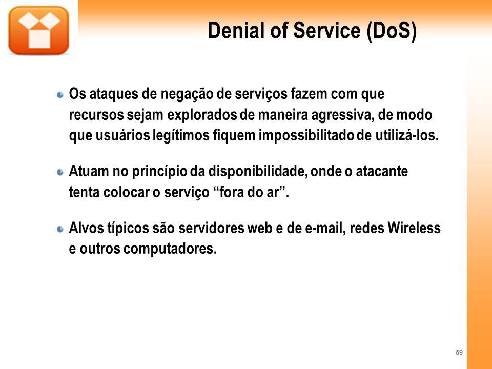 Denial of Service (DoS) Os ataques de negação de serviços fazem com que recursos sejam explorados de maneira agressiva, de modo que usuários legítimos