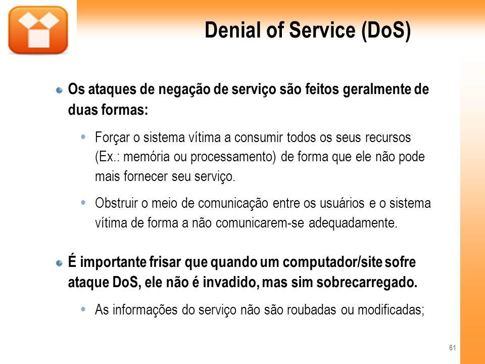 Denial of Service (DoS) Os ataques de negação de serviço são feitos geralmente de duas formas: Forçar o sistema vítima a consumir todos os seus recurs
