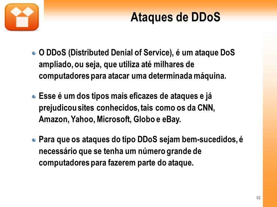 Ataques de DDoS O DDoS (Distributed Denial of Service), é um ataque DoS ampliado, ou seja, que utiliza até milhares de computadores para atacar uma de