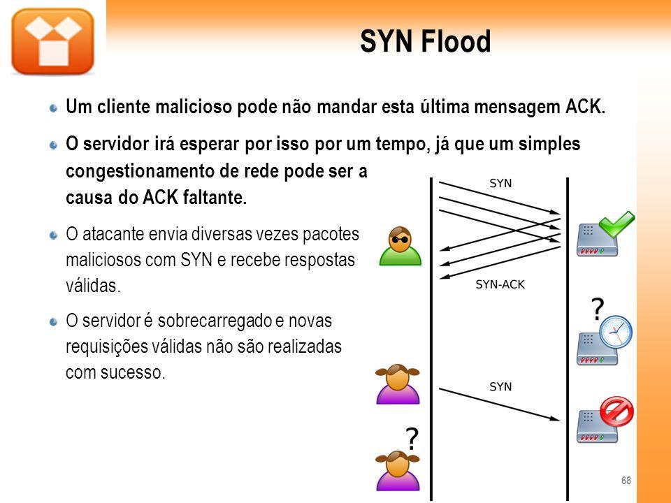 SYN Flood Um cliente malicioso pode não mandar esta última mensagem ACK. O servidor irá esperar por isso por um tempo, já que um simples congestioname