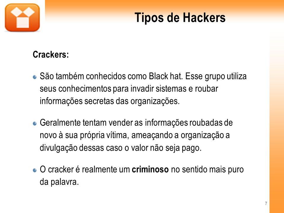 Tipos de Hackers Crackers: São também conhecidos como Black hat. Esse grupo utiliza seus conhecimentos para invadir sistemas e roubar informações secr
