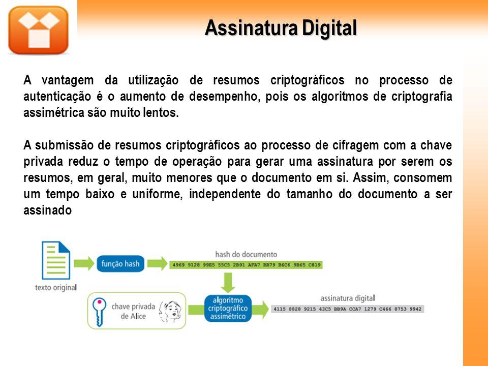 Assinatura Digital A vantagem da utilização de resumos criptográficos no processo de autenticação é o aumento de desempenho, pois os algoritmos de cri
