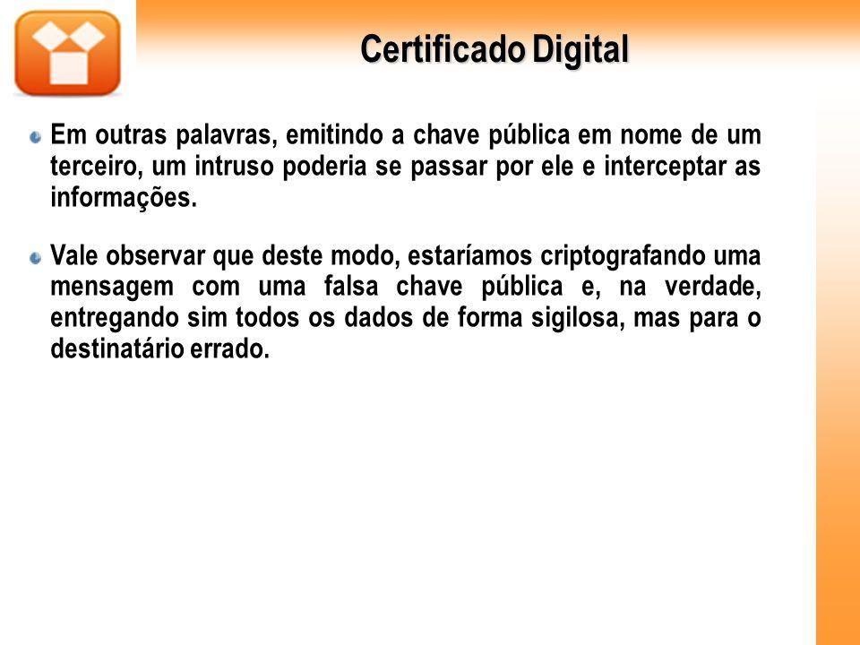 Certificado Digital Em outras palavras, emitindo a chave pública em nome de um terceiro, um intruso poderia se passar por ele e interceptar as informa