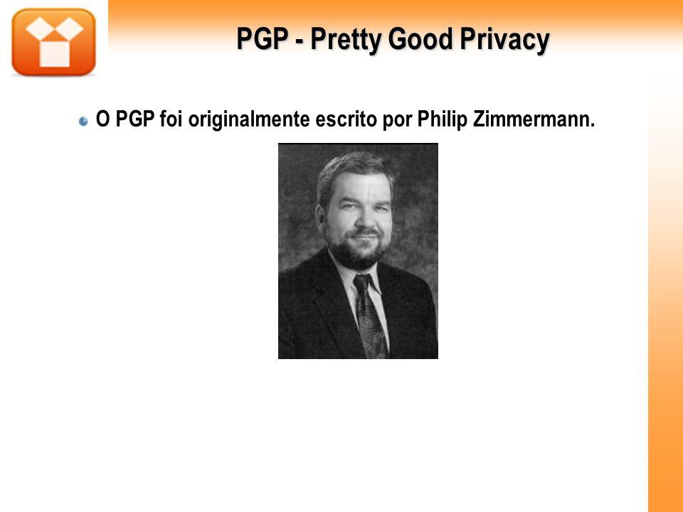 PGP - Pretty Good Privacy O PGP foi originalmente escrito por Philip Zimmermann.