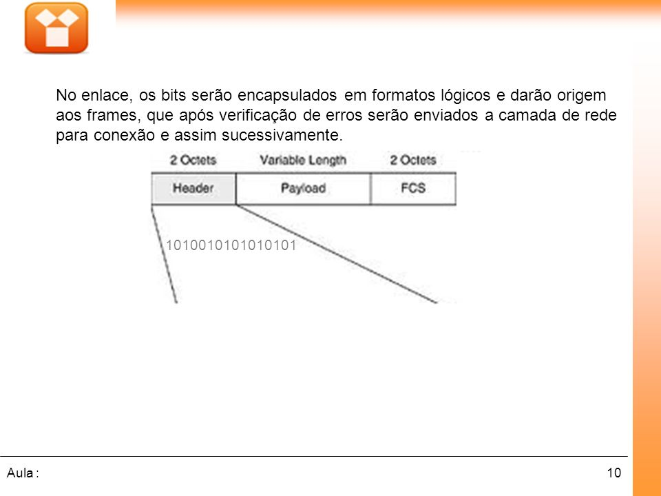 10Aula : No enlace, os bits serão encapsulados em formatos lógicos e darão origem aos frames, que após verificação de erros serão enviados a camada de rede para conexão e assim sucessivamente.