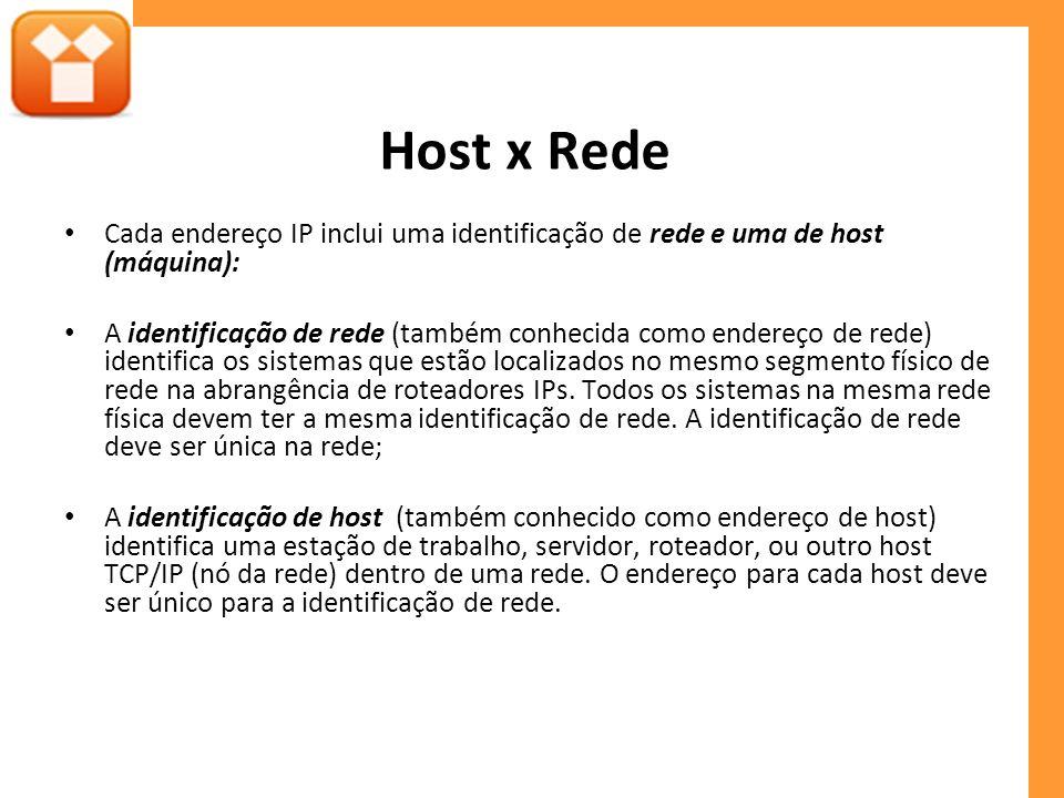 Host x Rede Cada endereço IP inclui uma identificação de rede e uma de host (máquina): A identificação de rede (também conhecida como endereço de rede) identifica os sistemas que estão localizados no mesmo segmento físico de rede na abrangência de roteadores IPs.