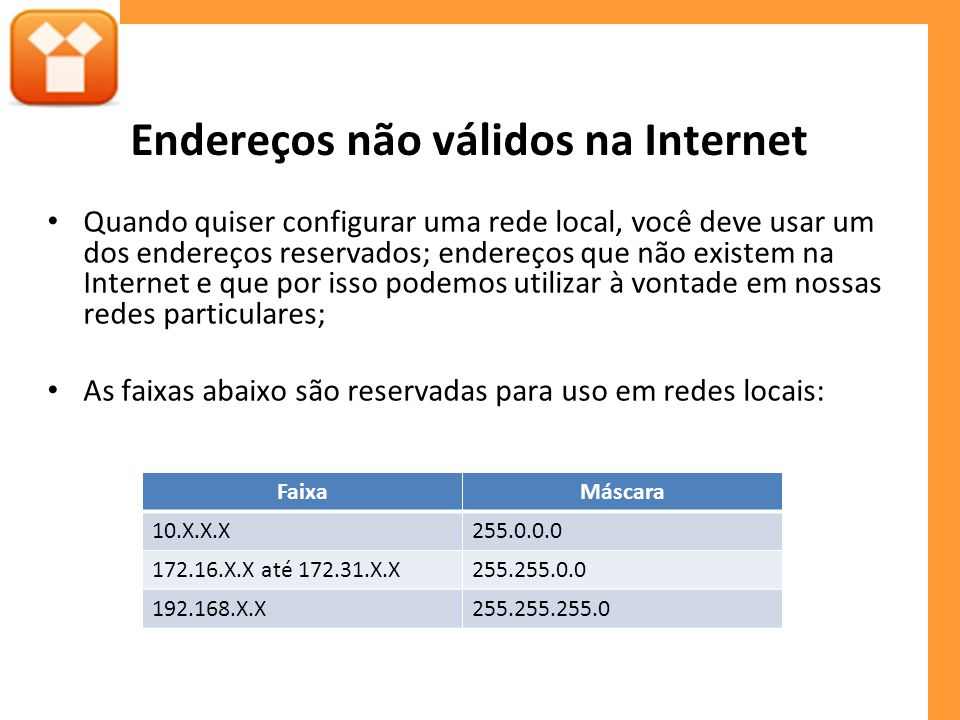 Endereços não válidos na Internet Quando quiser configurar uma rede local, você deve usar um dos endereços reservados; endereços que não existem na Internet e que por isso podemos utilizar à vontade em nossas redes particulares; As faixas abaixo são reservadas para uso em redes locais: FaixaMáscara 10.X.X.X255.0.0.0 172.16.X.X até 172.31.X.X255.255.0.0 192.168.X.X255.255.255.0