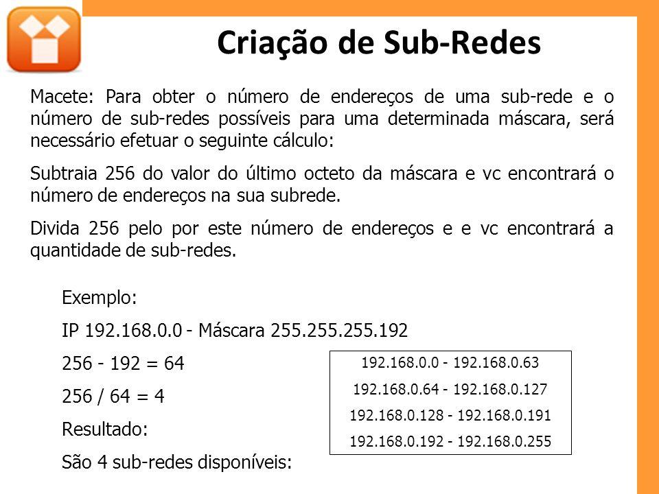 Criação de Sub-Redes Exemplo: IP 192.168.0.0 - Máscara 255.255.255.192 256 - 192 = 64 256 / 64 = 4 Resultado: São 4 sub-redes disponíveis: 192.168.0.0 - 192.168.0.63 192.168.0.64 - 192.168.0.127 192.168.0.128 - 192.168.0.191 192.168.0.192 - 192.168.0.255 Macete: Para obter o número de endereços de uma sub-rede e o número de sub-redes possíveis para uma determinada máscara, será necessário efetuar o seguinte cálculo: Subtraia 256 do valor do último octeto da máscara e vc encontrará o número de endereços na sua subrede.