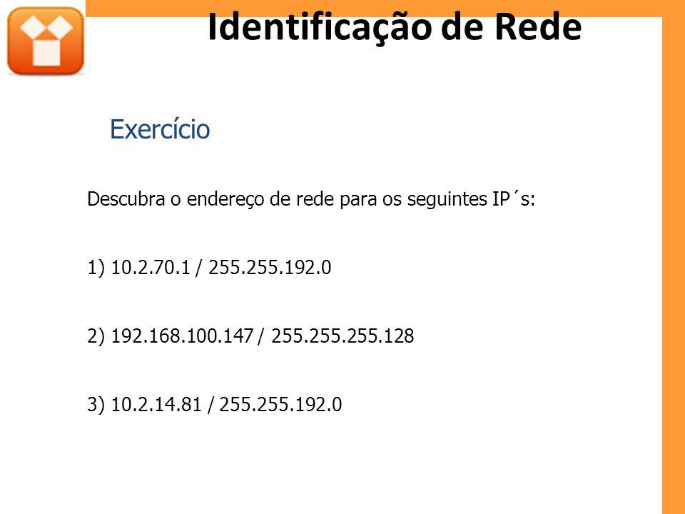 Identificação de Rede Descubra o endereço de rede para os seguintes IP´s: 1) 10.2.70.1 / 255.255.192.0 2) 192.168.100.147 / 255.255.255.128 3) 10.2.14.81 / 255.255.192.0 Exercício