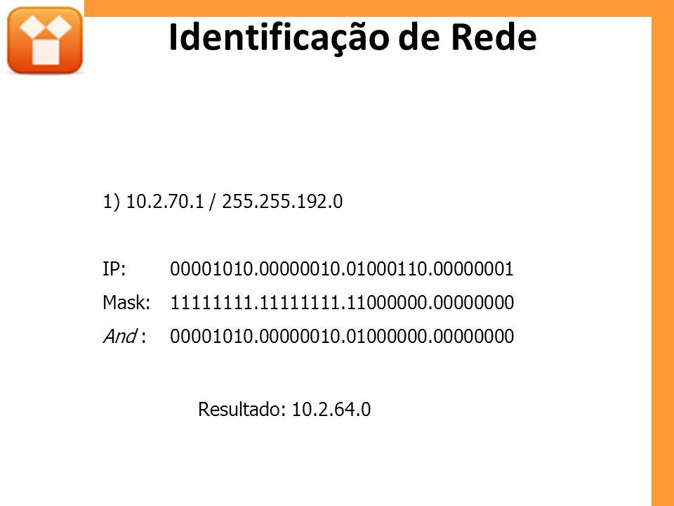 Identificação de Rede 1) 10.2.70.1 / 255.255.192.0 IP:00001010.00000010.01000110.00000001 Mask:11111111.11111111.11000000.00000000 And :00001010.00000010.01000000.00000000 Resultado: 10.2.64.0