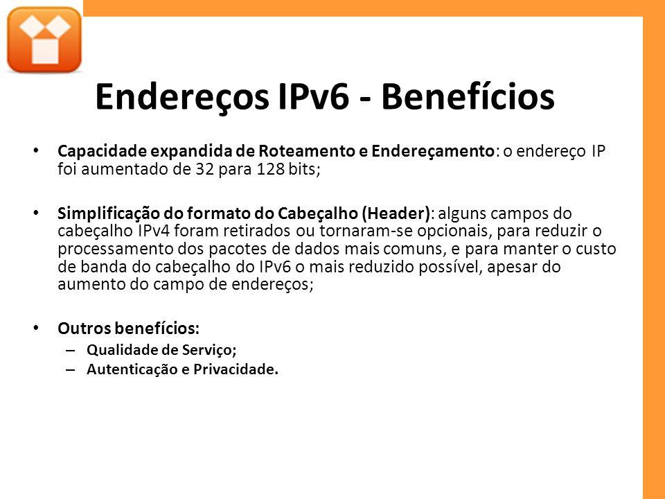 Endereços IPv6 - Benefícios Capacidade expandida de Roteamento e Endereçamento: o endereço IP foi aumentado de 32 para 128 bits; Simplificação do formato do Cabeçalho (Header): alguns campos do cabeçalho IPv4 foram retirados ou tornaram-se opcionais, para reduzir o processamento dos pacotes de dados mais comuns, e para manter o custo de banda do cabeçalho do IPv6 o mais reduzido possível, apesar do aumento do campo de endereços; Outros benefícios: – Qualidade de Serviço; – Autenticação e Privacidade.