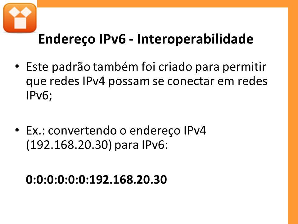 Endereço IPv6 - Interoperabilidade Este padrão também foi criado para permitir que redes IPv4 possam se conectar em redes IPv6; Ex.: convertendo o endereço IPv4 (192.168.20.30) para IPv6: 0:0:0:0:0:0:192.168.20.30