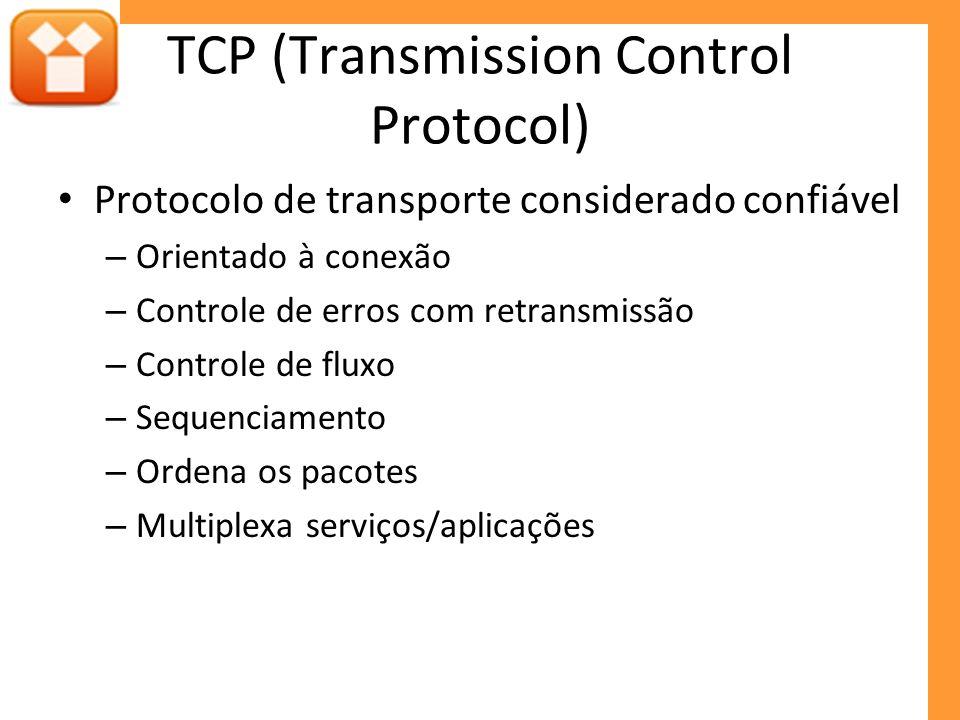 TCP (Transmission Control Protocol) Protocolo de transporte considerado confiável – Orientado à conexão – Controle de erros com retransmissão – Controle de fluxo – Sequenciamento – Ordena os pacotes – Multiplexa serviços/aplicações