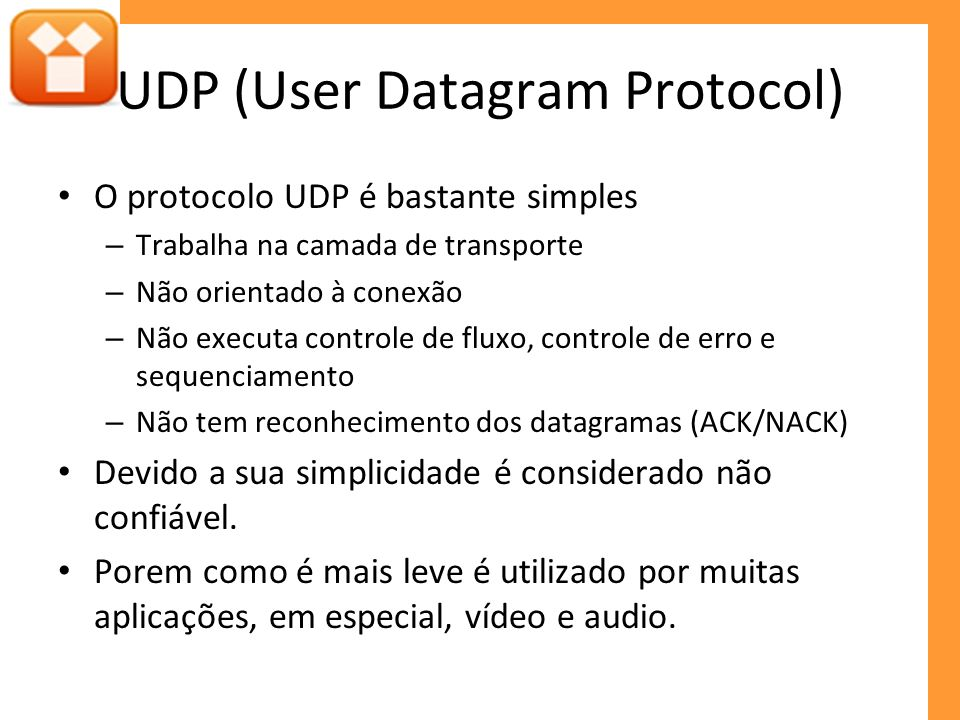 UDP (User Datagram Protocol) O protocolo UDP é bastante simples – Trabalha na camada de transporte – Não orientado à conexão – Não executa controle de fluxo, controle de erro e sequenciamento – Não tem reconhecimento dos datagramas (ACK/NACK) Devido a sua simplicidade é considerado não confiável.