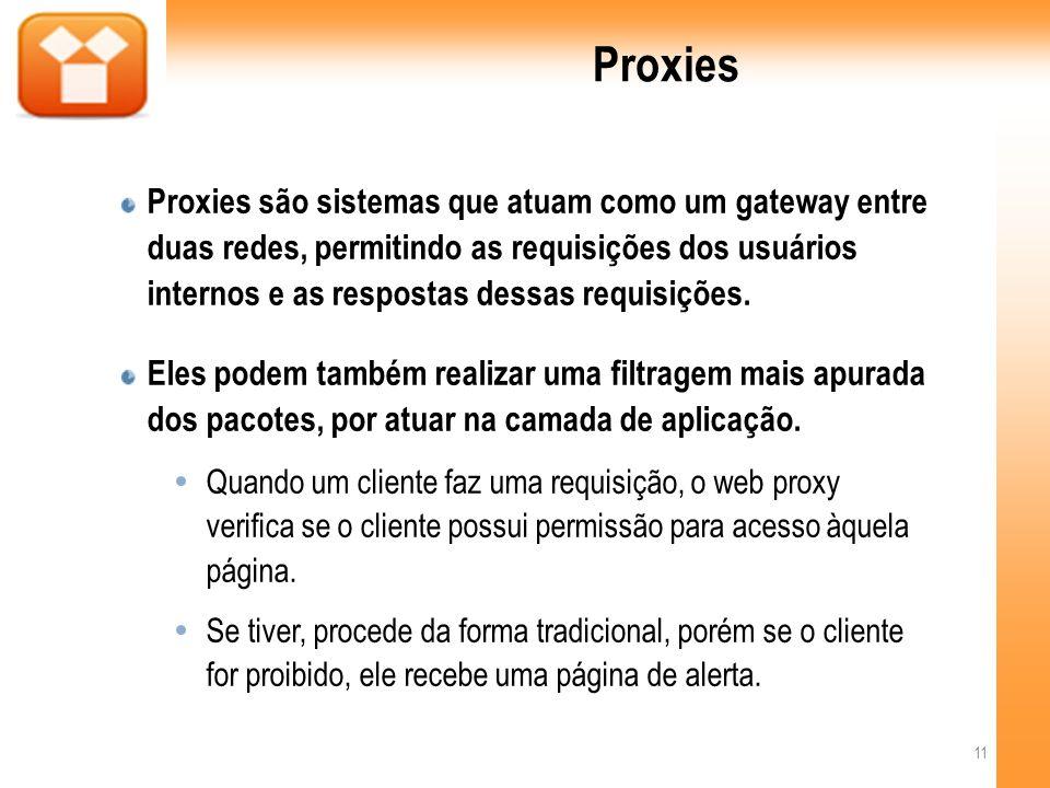Proxies Proxies são sistemas que atuam como um gateway entre duas redes, permitindo as requisições dos usuários internos e as respostas dessas requisições.