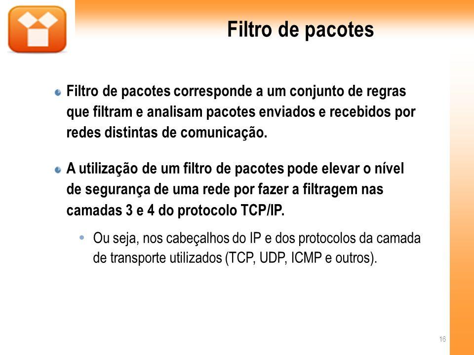 Filtro de pacotes Filtro de pacotes corresponde a um conjunto de regras que filtram e analisam pacotes enviados e recebidos por redes distintas de comunicação.