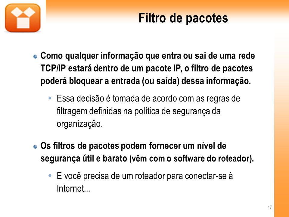 Filtro de pacotes Como qualquer informação que entra ou sai de uma rede TCP/IP estará dentro de um pacote IP, o filtro de pacotes poderá bloquear a entrada (ou saída) dessa informação.