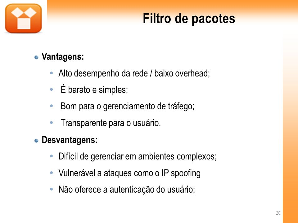 Filtro de pacotes Vantagens: Alto desempenho da rede / baixo overhead; É barato e simples; Bom para o gerenciamento de tráfego; Transparente para o usuário.