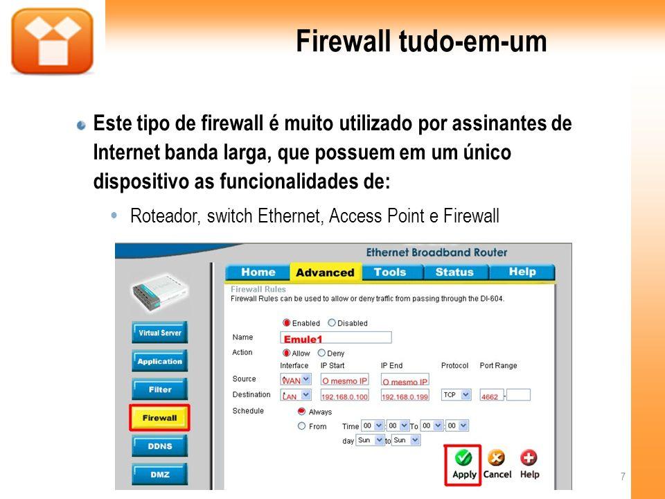 Firewall tudo-em-um Este tipo de firewall é muito utilizado por assinantes de Internet banda larga, que possuem em um único dispositivo as funcionalidades de: Roteador, switch Ethernet, Access Point e Firewall 7