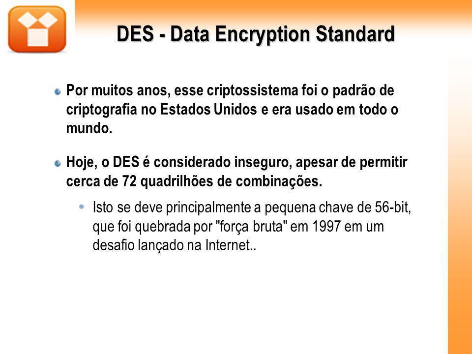 DES - Data Encryption Standard Por muitos anos, esse criptossistema foi o padrão de criptografia no Estados Unidos e era usado em todo o mundo. Hoje,