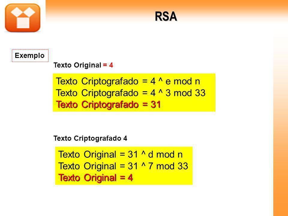 Texto Criptografado = 4 ^ e mod n Texto Criptografado = 4 ^ 3 mod 33 Texto Criptografado = 31 Texto Original = 31 ^ d mod n Texto Original = 31 ^ 7 mo
