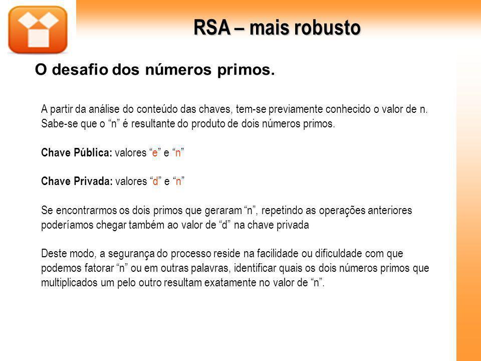 RSA – mais robusto O desafio dos números primos. A partir da análise do conteúdo das chaves, tem-se previamente conhecido o valor de n. Sabe-se que o