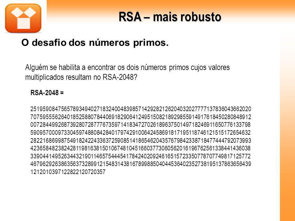 RSA – mais robusto O desafio dos números primos. Alguém se habilita a encontrar os dois números primos cujos valores multiplicados resultam no RSA-204