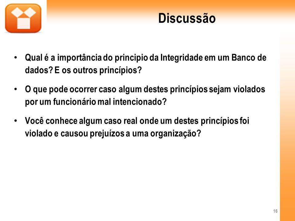 Discussão Qual é a importância do principio da Integridade em um Banco de dados? E os outros princípios? O que pode ocorrer caso algum destes princípi