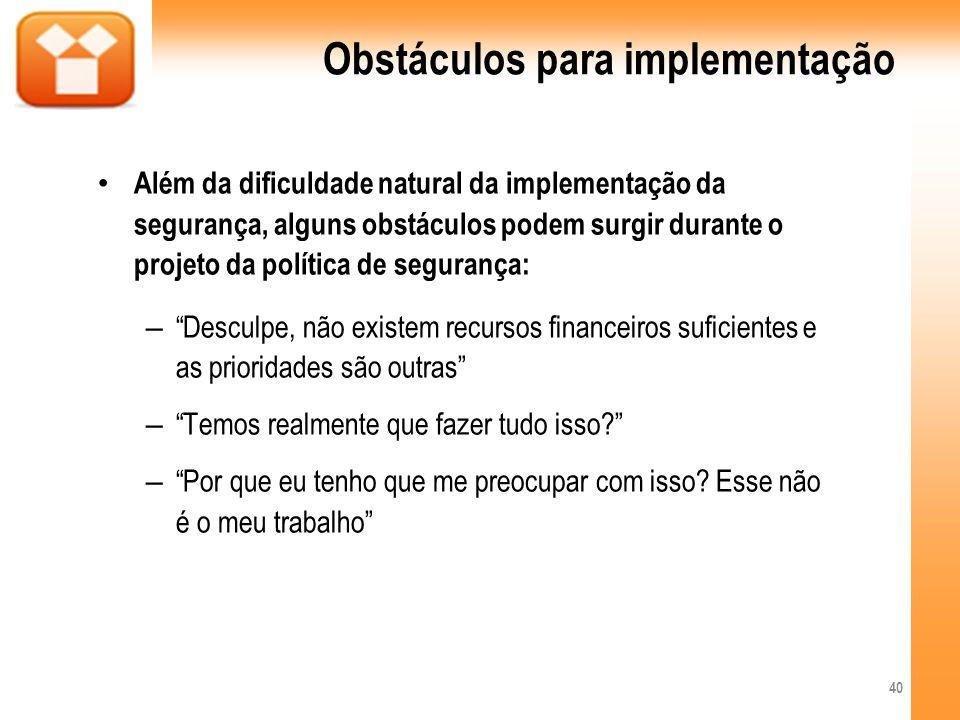 Obstáculos para implementação Além da dificuldade natural da implementação da segurança, alguns obstáculos podem surgir durante o projeto da política