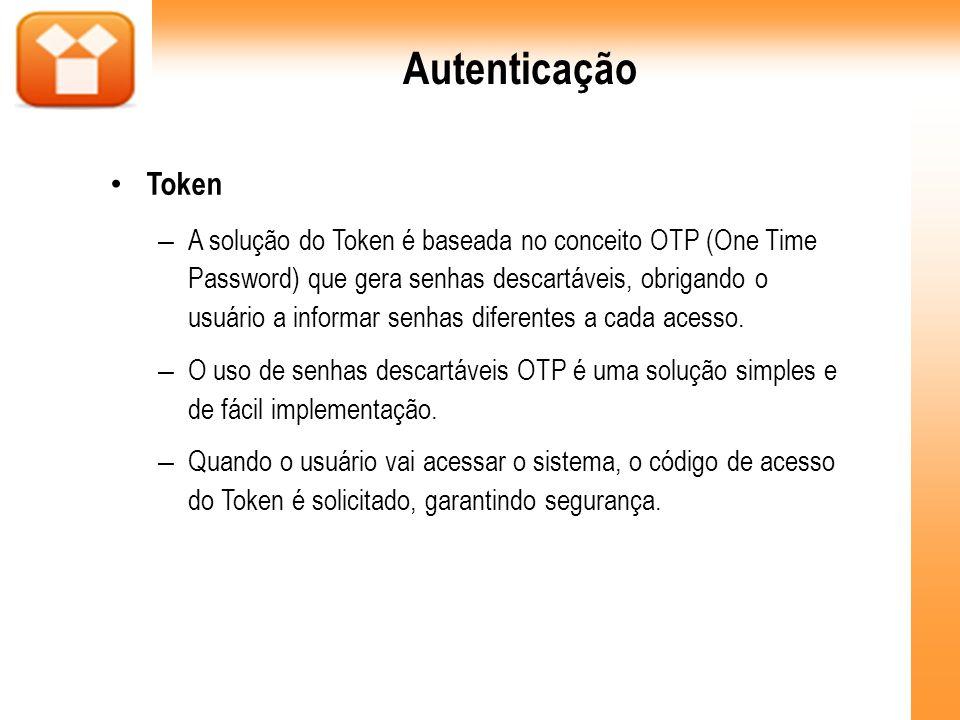 Autenticação Token – A solução do Token é baseada no conceito OTP (One Time Password) que gera senhas descartáveis, obrigando o usuário a informar sen