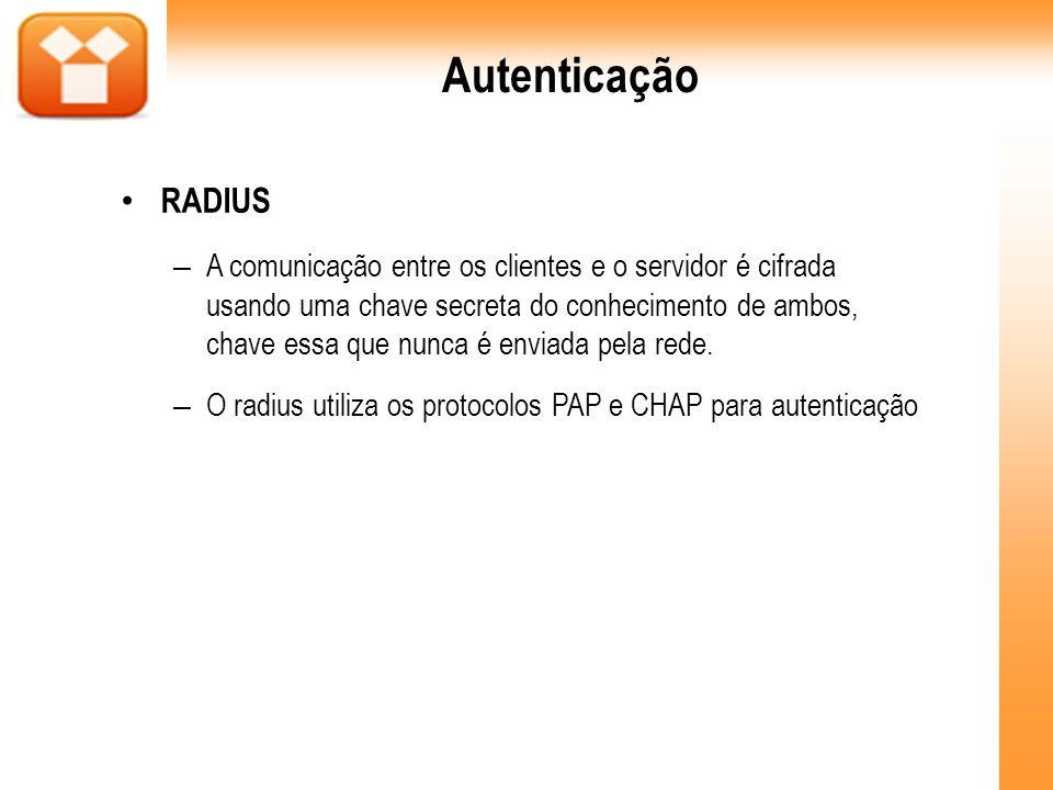 Autenticação RADIUS – A comunicação entre os clientes e o servidor é cifrada usando uma chave secreta do conhecimento de ambos, chave essa que nunca é